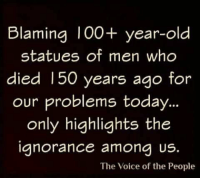 Memes, The Voice, and Today: Blaming I00+ year-old  statues of men who  died 150 years ago  for  our problems today..  only highlights the  ianorance amona US.  The Voice of the People
