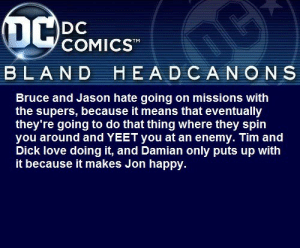 blanddcheadcanons:    Bruce and Jason hate going on missions with the supers, because it means that eventually they're going to do that thing where they spin you around and YEET you at an enemy. Tim and Dick love doing it, and Damian only puts up with it because it makes Jon happy.: blanddcheadcanons:    Bruce and Jason hate going on missions with the supers, because it means that eventually they're going to do that thing where they spin you around and YEET you at an enemy. Tim and Dick love doing it, and Damian only puts up with it because it makes Jon happy.