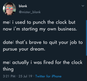 Meirl: blank  @mister_blank  me: i used to punch the clock but  now i'm starting my own business.  date: that's brave to quit your job to  pursue your dream.  me: actually i was fired for the clock  thing  3:21 PM 25 Jul 19 Twitter for iPhone Meirl