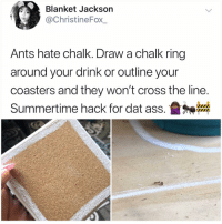 Support great memes and follow @kalesalad: Blanket Jackson  @ChristineFox_  Ants hate chalk. Draw a chalk ring  around your drink or outline your  coasters and they won't cross the line  Summertime hack for dat ass.盝神器 Support great memes and follow @kalesalad