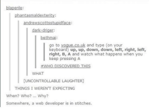 Try it out: blaperile:  phantasmaldexterity:  bethmai:  o to vogue.co.uk and type (on your  keyboard) up, up, down, down, left, right, left,  right, B, A and watch what happens when you  keep pressing A  I #WHO DISCOVERED THIS  WHAT  UNCONTROLLABLE LAUGHTER  THINGS I WEREN'T EXPECTING  When? Who?. Why?  Somewhere, a web developer is in stitches. Try it out