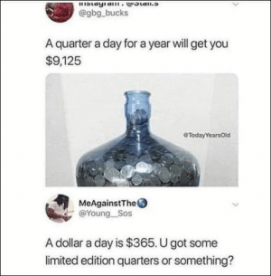100 Of Today's Freshest Pics And Memes: blayia.woian.s  @gbg bucks  A quarter a day for a year will get you  $9,125  eTodayYearsOld  MeAgainstThe  @Young Sos  A dollar a day is $365. U got some  limited edition quarters or something? 100 Of Today's Freshest Pics And Memes