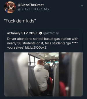 "Driving, School, and Cbs: @BlazeTheGreat  @BLAZETHEGREATX  ""Fuck dem kids""  azfamily 3TV CBS 5 @azfamily  Driver abandons school bus at gas station with  nearly 30 students on it, tells students 'go  yourselves' bit.ly/2I00okZ  ti Poor bus driving got tired of them kids"