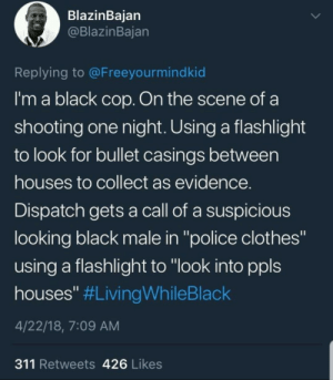 "Being a cop doesnt keep you safe even: BlazinBaian  @BlazinBajan  Replying to @Freeyourmindkid  I'm a black cop. On the scene of a  shooting one night. Using a flashlight  to look for bullet casings between  houses to collect as evidence  Dispatch gets a call of a suspicious  looking black male in ""police clothes""  using a flashlight to ""look into ppls  houses"" #LivingWhileBlack  4/22/18, 7:09 AM  311 Retweets 426 Likes Being a cop doesnt keep you safe even"