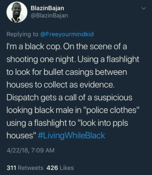 "Brothas can't ever catch a break man: BlazinBajan  @BlazinBajan  Replying to @Freeyourmindkid  I'm a black cop. On the scene of a  shooting one night. Using a flashlight  to look for bullet casings between  houses to collect as evidence.  Dispatch gets a call of a suspicious  looking black male in ""police clothes""  using a flashlight to ""look into ppls  houses"" #LivingWhileBlack  4/22/18, 7:09 AM  311 Retweets 426 Likes Brothas can't ever catch a break man"