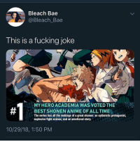 Anime, Ass, and Bae: Bleach Bae  @Bleach_Bae  This is a fucking joke  MYHERO ACADEMIA WAS VOTED THE  BEST SHONEN ANIME OF ALLTIME  The series has all the makings of a great shonen: an optimistic protagonist,  explosive fight scenes, and an emotional story  10/29/18, 1:50 PM Which one of you dragon ball z watching ass niggas agreed to this