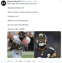 Never give up on your dreams!: Bleacher Report. @BleacherReport. 49m  B R  Never forget what Antonio Brown came from.  Basically homeless at 16  -Slept in motels, at friends' houses, anywhere  Unranked in HS  Walked on at Central Michigarn  -6th-round pick; 22nd WR taken  -Became an NFL LEGEND Never give up on your dreams!