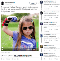 """Detroit, Mlb, and New York: Bleacher Report  @BleacherReport  Detroit Tigerse @tigers 3h  Replying to @BleacherReport  Sounds great! Can you DM us Hailey's i  B R  Follow  7-year-old Hailey Dawson wants to throw out  O 30  2 tl30 365  9  the first pitch at every MLB ballpark with her 1more reply  3-D printed hand  Milwaukee Brewers @Brewers 5h  Replying to @BleacherReport  We are on board! Send her our way!  B R  5 ta 50 v415  1 more reply  Minnesota Twins@Twins 3h  Replying to @BleacherReport  Can you make it up to Minnesota, Haile  happen!  1 more reply  New York Mets @Mets.4h  Replying to @BleacherReport  Absolutely! Please DM us Hailey's info. s  911 tl 58 447  1 more reply  Pirates @Pirates 54m  Replying to @BleacherReport  For sure. We're in! DM us her info and w  0:0070:58  ф)  2 ta 21 142  7:49 AM - 7 Sep 2017  Mariners@Mariners 2h  Replying to @BleacherReport  Such an incredible story. Can you DM us  1,376 Retweets 3,889 Likes  6 ta 15 215 <p>7-year-old Hailey Dawson wants to throw out the first pitch at every MLB ballpark with her 3-D printed hand via /r/wholesomememes <a href=""""http://ift.tt/2wMoxA5"""">http://ift.tt/2wMoxA5</a></p>"""