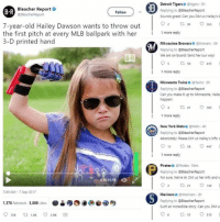 Happenes: Bleacher Report .  @BleacherReport  Detroit Tigerso tigers 3h  Replying to BleacherReport  Sounds greati Can you DM us Hailey's it  B R  Follow  o 2  30-  7-year-old Hailey Dawson wants to throw out  the first pitch at every MLB ballpark with her  3-D printed hand  1 more reply  Milwaukee Brewers Brewers Sh  Replying to BleacherReport  We are on board! Send her our way!  B R  :1 more reply  Minnesota Twins @Twins 3h  Replying to OBleacherReport  Can you make it up to Minnesota, Haile  happen!  more reply  New York Mets。@Mets-4h  Replying to BleacherReport  Absolutely! Please DM us Hailey's info. s  011 ti 447  more reply  Pirateso @Pirates 54m  Replying to @BleacherReport  For sure. We're in! DM us her info and w  92 ㅁ 21 142  0  0058  7:49 AM-7 Sep 2017  Mariners @Mariners 2h  ●è缪四00@④  Replying to @BleacherReport  Such an incredible story. Can you DM us  1,376 Retweets 3.889 uke  06  15  215