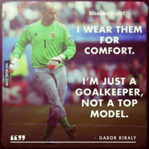 Let me present you the Hungarian goalkeeper: bleacher report  IWEAR THEM  FOR  COMFORT.  I'M JUST A  GOALKEEPER  NOT A TOP  MODEL.  - GABOR KIRALY Let me present you the Hungarian goalkeeper
