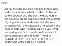 no words... https://t.co/hrLobZd3RQ: blein:  sO my friend's dog died and she lives in new  york city and so she had to take it to the vet  by the subway and she put the dead dog in  the suitcase on the subway and it was a pretty  big dog and some dude saw that she was  struggling with the suitcase so he asked if she  needed help with it and he said do you mind  me asking what's in it and she didnt want to  say a dead dog so shE SAID IT WAS A  BUNCH OF LAPTOPS SO HE TOOK THE  SUITCASE AND RAN AND I JUST no words... https://t.co/hrLobZd3RQ