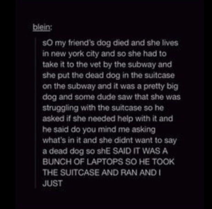 Dude, Friends, and New York: blein:  sO my friend's dog died and she lives  in new york city and so she had to  take it to the vet by the subway and  she put the dead dog in the suitcase  on the subway and it was a pretty big  dog and some dude saw that she was  struggling with the suitcase so he  asked if she needed help with it and  he said do you mind me asking  what's in it and she didnt want to say  a dead dog so shE SAID IT WAS A  BUNCH OF LAPTOPS SO HE TOOK  THE SUITCASE AND RAN AND I  JUST omg-humor:Some people…