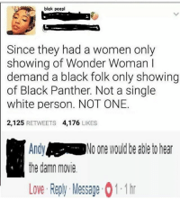 Love, Black, and Black Panther: blek peepl  Since they had a women only  showing of Wonder Woman I  demand a black folk only showing  of Black Panther. Not a single  white person. NOT ONE.  2,125 RETWEETS 4,176 LIKES  Andy  the damn movie  No one would be able to hear  Love Reply Message 1.1 h Chillll Andy 💀
