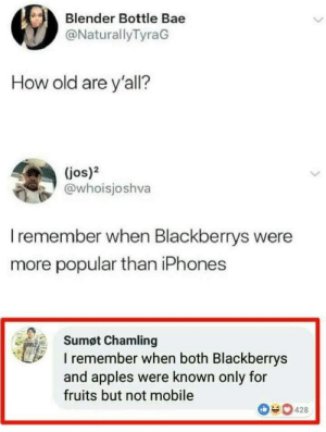 Bae, Dank, and Memes: Blender Bottle Bae  @NaturallyTyraG  How old are y'all?  (jos)2  @whoisjoshva  I remember when Blackberrys were  more popular than iPhones  Sumøt Chamling  I remember when both Blackberrys  and apples were known only for  fruits but not mobile  0428 Speech 100 by Rumman_Adib MORE MEMES