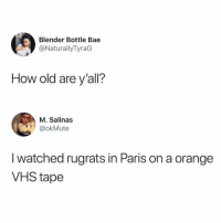 Yes. I'm that old.: Blender Bottle Bae  @NaturallyTyraG  How old are y'all?  M. Salinas  okMute  I watched rugrats in Paris on a orange  VHS tape Yes. I'm that old.