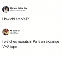 Bae, Dank, and Rugrats: Blender Bottle Bae  @NaturallyTyraG  How old are y'all?  M. Salinas  @okMute  I watched rugrats in Paris on a orange  VHS tape