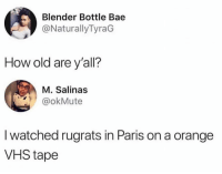 Im that old: Blender Bottle Bae  @NaturallyTyraG  How old are y'all?  M. Salinas  @okMute  I watched rugrats in Paris on a orange  VHS tape Im that old