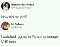 Bae, Rugrats, and Blender: Blender Bottle Bae  @NaturallyTyraG  How old are y'all?  M. Salinas  @okMute  I watched rugrats in Paris on a orange  VHS tape I am very old and mature