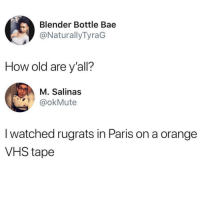 Bae, Memes, and Rugrats: Blender Bottle Bae  @NaturallyTyraG  How old are y'all?  M. Salinas  @okMute  I watched rugrats in Paris on a orange  VHS tape I feel old 😭