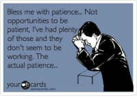 Patience: Bless me with patience... Not  opportunities to be  patient, l've had plenty  of those and they  don't seem to be  working. The  actual patience.  your Cards
