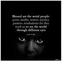 Memes, Mysticism, and 🤖: Blessed are the weird people:  poets, misfits, writers, mystics  painters, troubadours for they  teach us to see the world  through different eyes.  Jacob Nordby  MIN The Mind Unleashed