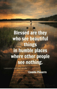 Beautiful, Blessed, and Memes: Blessed are they  who see beautiful  hings  in humble places  where other people  see nothing  Lessons Learned in tire  Camille Pissarro