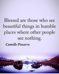 Beautiful, Blessed, and Memes: Blessed are those who see  beautiful things in humble  places where other people  see nothing  Camille Pissarro Blessed are those who see beautiful things in humble places where other people see nothing. - Camille Pissarro positiveenergyplus