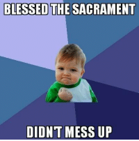 BLESSED  THESACRAMENT  DIDNT MESS UP