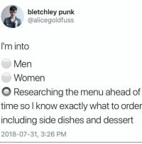 Dessert, Restaurant, and Time: bletchley punk  @alicegoldfuss  I'm into  Men  Women  O Researching the menu ahead of  time so l know exactly what to order  including side dishes and dessert  2018-07-31, 3:26 PM What kind of lunatic sees the menu for the first time at the restaurant?