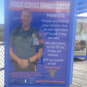Im looking at you Mexican parents: BLIC SERVICE ANNOUNCEMENT  PARENTS  Please stop telling  your children that  we will haul them  off to jail if they  are bad.  We want them  to run TO us  if they are  scared...  NOT be scared  SIC t FRIEND  TALIANA  es from thec heart  522.8  of US!  Thank You!  WILDWOOD  POLICE  To recieve text message aforts from the  Wildwood Potice Dopartment, text WPD3  to 888777. Stay Informed  twitker  E hixie  www.wildwoodpd.com Im looking at you Mexican parents