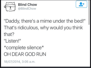 "God, Run, and Silence: Blind Chow  @BlindChow  ""Daddy, there's a mime under the bed!""  That's ridiculous, why would you think  that?  ""Listen!""  *complete silence*  OH DEAR GOD RUN  18/07/2014, 3:05 a.m."