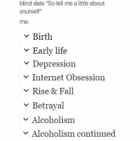 "Fall, Internet, and Life: blind date ""So tell me a little about  yourself""  me:  v Birth  v Early life  Depression  v Internet Obsession  v Rise & Fall  ~ Betrayal  v Alcoholism  Alcoholism continued meirl"