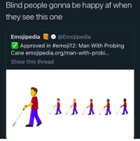 Af, Funny, and Lost: Blind people gonna be happy af when  they see this one  Emojipedia @Emojipedia  7 A pproved in #emojil 2: Man With Probing  Cane emojipedia.org/man-with-probi...  Show this thread Me looking for some coochie to lost my virginity