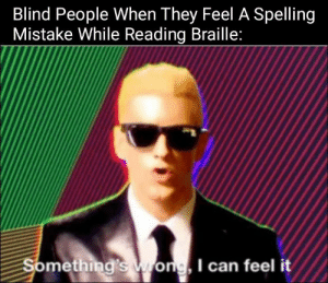 Brain, Big, and Can: Blind People When They Feel A Spelling  Mistake While Reading Braille:  Something's  wrong, I can feel it Big Brain