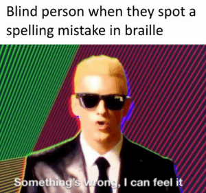 Irl, Me IRL, and Can: Blind person when they spot a  spelling mistake in braille  Something's wrong, I can feel it Me irl