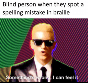 Can, Braille, and They: Blind person when they spot a  spelling mistake in braille  Something's wong, I can feel it Somethings wrong i can feel it
