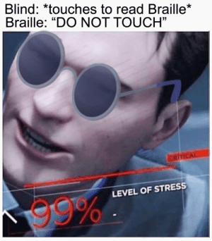 """Stress, One, and Touch: Blind: *touches to read Braille*  Braille: """"DO NOT TOUCH""""  01  LEVEL OF STRESS  99% He didn't see that one coming"""