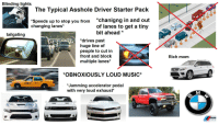 """Music, Starter Packs, and Starter Pack: Blinding lights  The Typical Asshole Driver Starter Pack  """"Speeds up to stop you from """"chanigng in and out  of lanes to get a tiny  changing lanes*  bit ahead*  tailgating  *drives past  huge line of  people to cut in  front and block  multiple lanes*  ti  Rich mom  *OBNOXIOUSLY LOUD MUSIC*  *Jamming accelerator pedal  with very loud exhaust* The Typical Asshole Driver Starter Pack"""