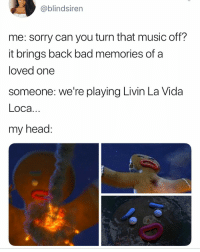 """""""That's not even the right song"""" - everyone in comments: @blindsiren  me: sorry can you turn that music off?  it brings back bad memories of a  loved one  someone: we're playing Livin La Vida  Loca  my head: """"That's not even the right song"""" - everyone in comments"""
