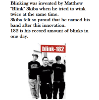 "blinking: Blinking was invented by Matthew  Blink"" Skiba when he tried to wink  twice at the same time  Skiba felt so proud that he named his  band after this innovation.  182 is his record amount of blinks in  one dav.  blink-182  ocio  ATTICUS"