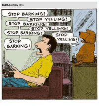 stop: BLISS by Harry Bliss  23  STOP BARKING!  STOP YELLING!  STOP BARKING!  STOP YELLING!  STOP BARKING STOP  YELLING!  STOP  BARKING !