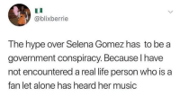 Being Alone, Hype, and Life: @blixberrie  The hype over Selena Gomez has to be a  government conspiracy. Because I have  not encountered a real life person who is a  fan let alone has heard her music It's a government conspiracy