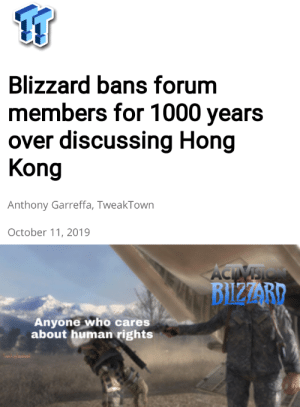 This is making me Big Sad: Blizzard bans forum  members for 1000 years  over discussing Hong  Kong  Anthony Garreffa, TweakTown  October 11, 2019  ACTIVSIO  BIZZARD  Anyone who cares  about human rights This is making me Big Sad