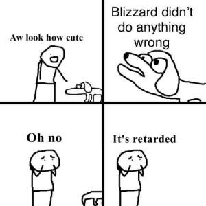 Bad, Cute, and Retarded: Blizzard didn't  do anything  wrong  Aw look how cute  Oh no  It's retarded Blizzard bad