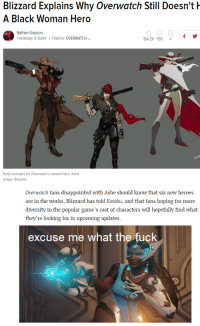 overwatch: Blizzard Explains Why Overwatch Still Doesn't  A Black Woman Hero  Nithan Crayson  Yesterday 9:30pm Filed to: OVERWATCH  84.2K 786 4  mage: Blizzard  Overwatch fans disappointed with Ashe should know that six new heroes  are in the works, Blizzard has told Kotaku, and that fans hoping for more  diversity in the popular game's cast of characters will hopefully find what  they're looking for in upcoming updates.  excuse me what the fuçk overwatch