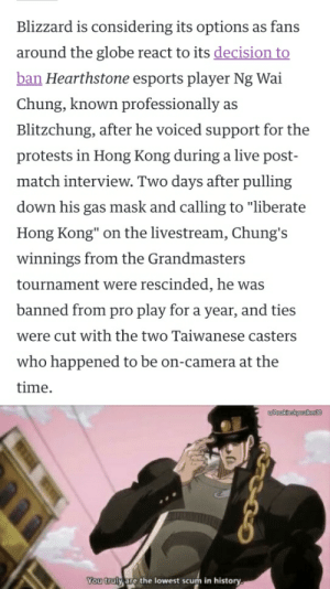 """Blizzard really didn't give him his money and they banned him? No dignity.: Blizzard is considering its options as fans  around the globe react to its decision to  ban Hearthstone esports player Ng Wai  Chung, known professionally  as  Blitzchung, after he voiced support for the  protests in Hong Kong during a live post-  match interview. Two days after pulling  down his gas mask and calling to """"liberate  Hong Kong"""" on the livestream, Chung's  winnings from the Grandmasters  tournament were rescinded, he was  banned from pro play for a year, and ties  were cut with the two Taiwanese casters  who happened to be on-camera at the  time  wnakinskywaket30  You truly are the lowest scum in history Blizzard really didn't give him his money and they banned him? No dignity."""