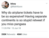 "Airplane, Via, and Continents: blizzy  @BlairAlzuro  Why do airplane tickets have to  be so expensive!! Having separate  continents is so stupid retweet if  you miss pangaea  11:35 PM 13 Jun 18  200K Retweets 406K Likes <p>I miss pangaea via /r/MemeEconomy <a href=""https://ift.tt/2lmUBnF"">https://ift.tt/2lmUBnF</a></p>"