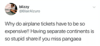 continents: blizzy  @BlairAlzuro  Why do airplane tickets have to be so  expensive!! Having separate continents is  so stupid share if you miss pangaea