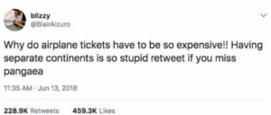 Airplane, MeIRL, and Continents: blizzy  @BlairAlzuro  Why do airplane tickets have to be so expensive!! Having  separate continents is so stupid retweet if you miss  pangaea  11:35 AM.Jun 13, 2018  228.9K Retweets  459.3K Likes meirl
