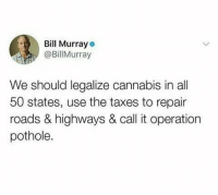 Start date: April 20th.: Bll Murraye  @BillMurray  We should legalize cannabis in all  50 states, use the taxes to repair  roads & highways & call it operation  pothole. Start date: April 20th.